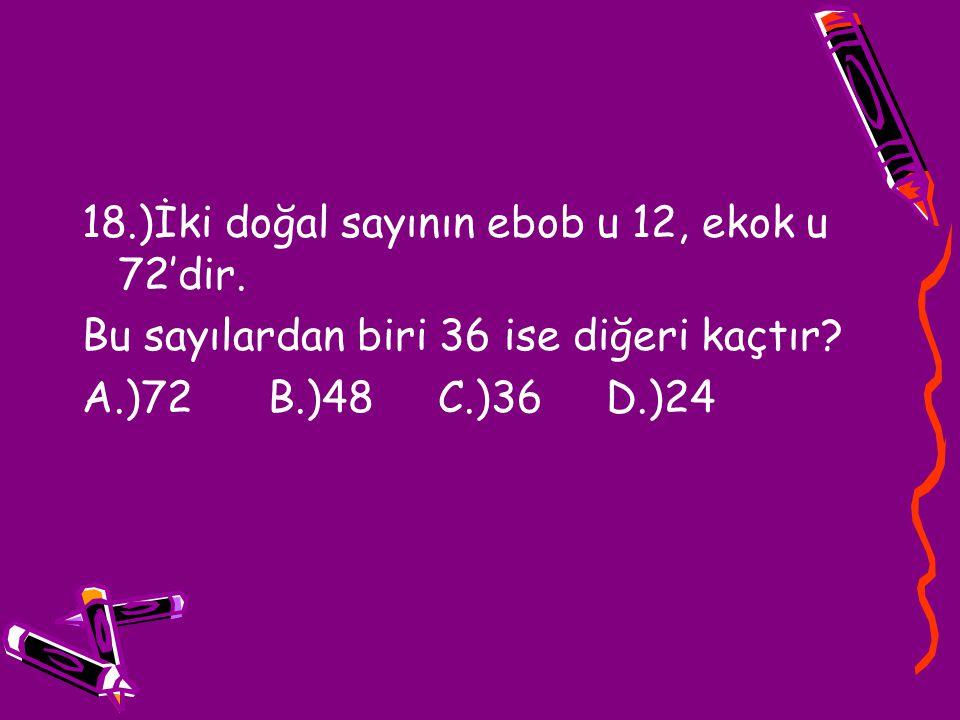 18.)İki doğal sayının ebob u 12, ekok u 72'dir.