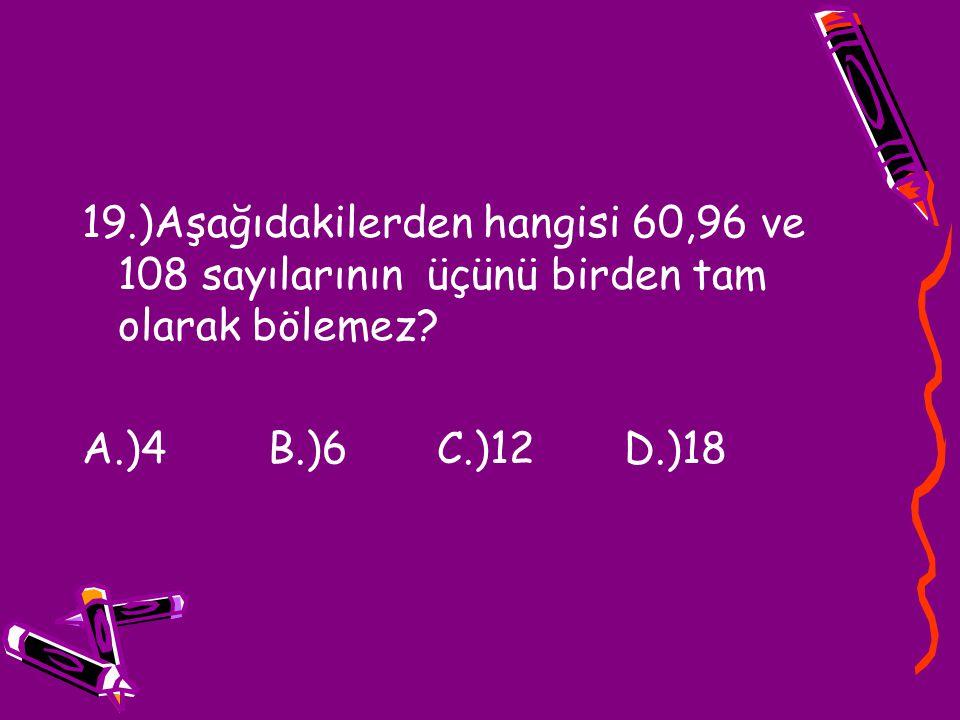 19.)Aşağıdakilerden hangisi 60,96 ve 108 sayılarının üçünü birden tam olarak bölemez