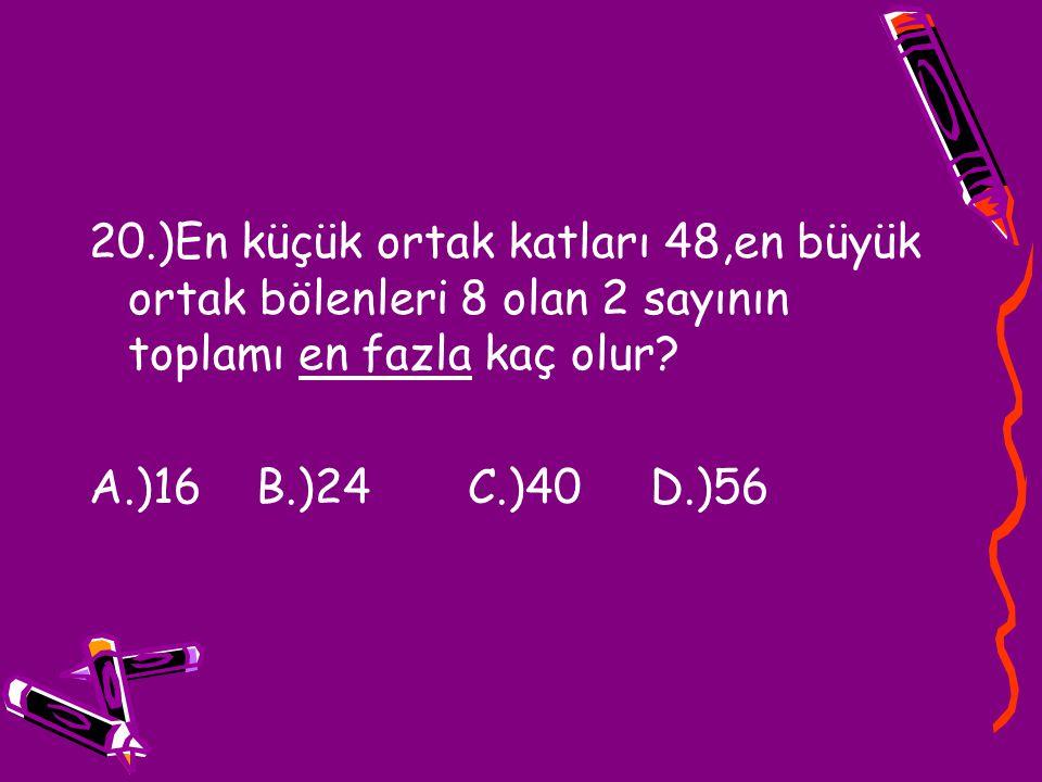20.)En küçük ortak katları 48,en büyük ortak bölenleri 8 olan 2 sayının toplamı en fazla kaç olur
