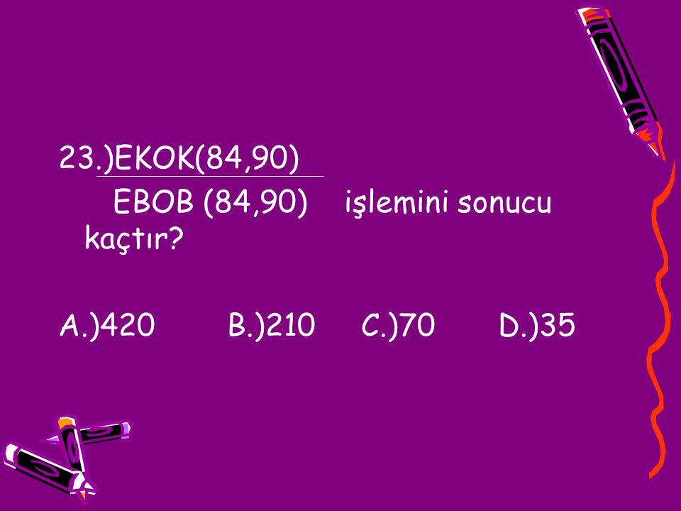 23.)EKOK(84,90) EBOB (84,90) işlemini sonucu kaçtır A.)420 B.)210 C.)70 D.)35