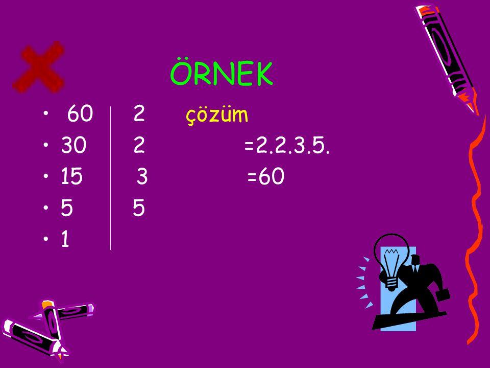ÖRNEK 60 2 çözüm. 30 2 =2.2.3.5. 15 3 =60. 5 5.