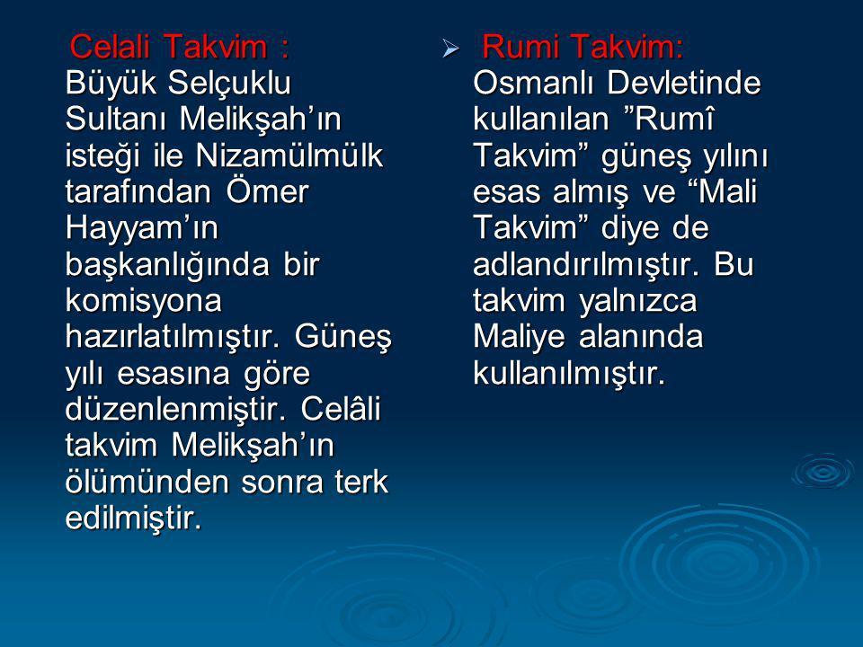Celali Takvim : Büyük Selçuklu Sultanı Melikşah'ın isteği ile Nizamülmülk tarafından Ömer Hayyam'ın başkanlığında bir komisyona hazırlatılmıştır. Güneş yılı esasına göre düzenlenmiştir. Celâli takvim Melikşah'ın ölümünden sonra terk edilmiştir.