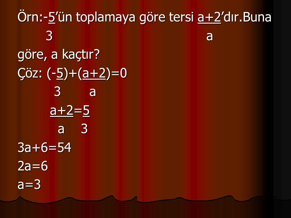 Örn:-5'ün toplamaya göre tersi a+2'dır.Buna