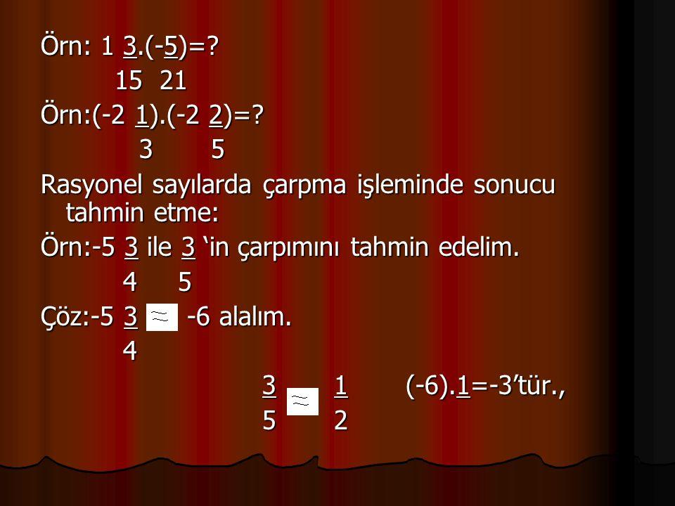 Örn: 1 3.(-5)= 15 21. Örn:(-2 1).(-2 2)= 3 5. Rasyonel sayılarda çarpma işleminde sonucu tahmin etme:
