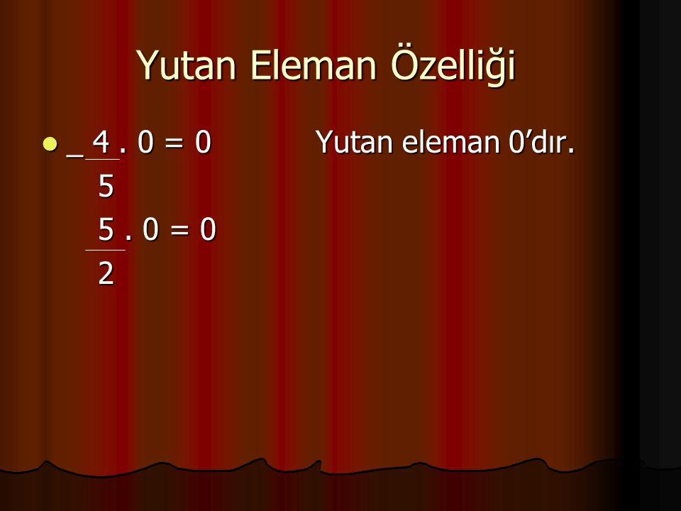 Yutan Eleman Özelliği _ 4 . 0 = 0 Yutan eleman 0'dır. 5 5 . 0 = 0 2