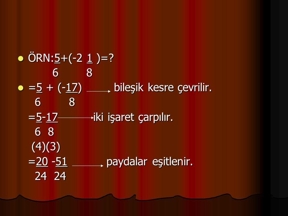 ÖRN:5+(-2 1 )= 6 8. =5 + (-17) bileşik kesre çevrilir. =5-17 iki işaret çarpılır.