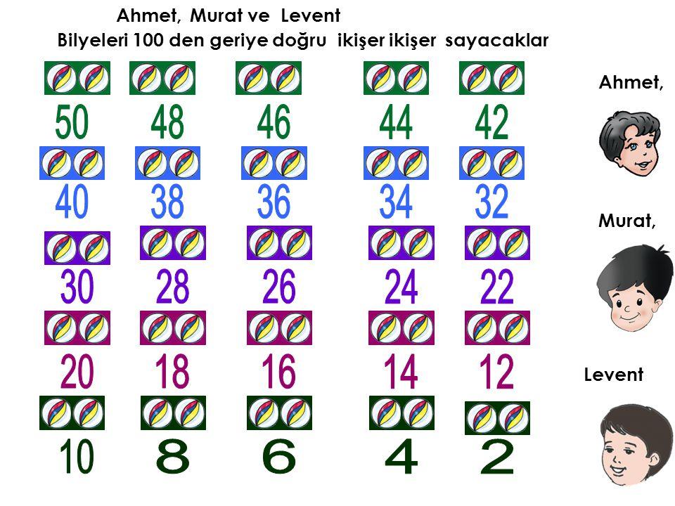 Ahmet, Murat ve. Levent. Bilyeleri 100 den geriye doğru ikişer ikişer sayacaklar. Ahmet, 50. 48.