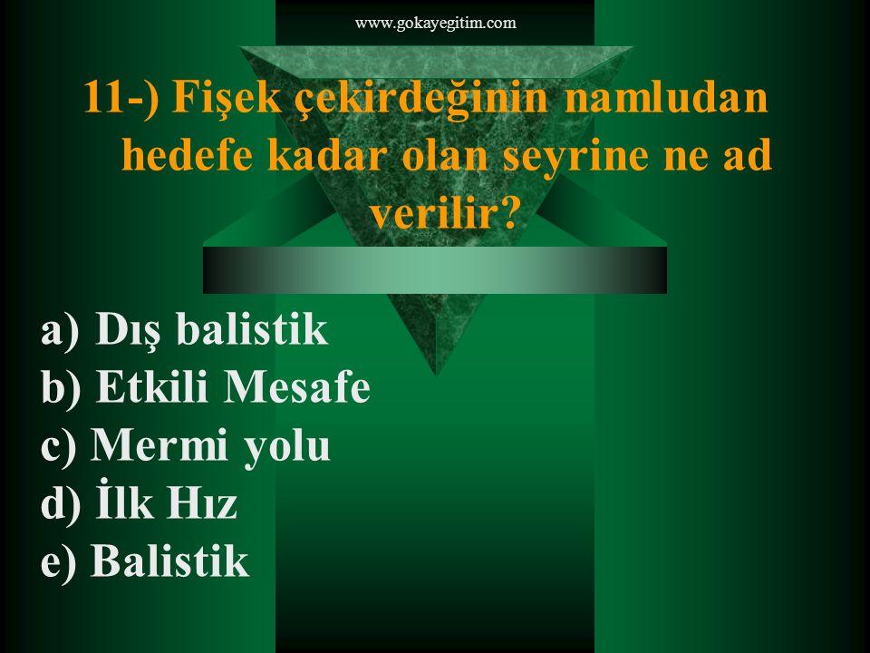 www.gokayegitim.com 11-) Fişek çekirdeğinin namludan hedefe kadar olan seyrine ne ad verilir Dış balistik.