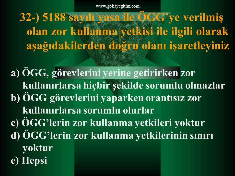 www.gokayegitim.com 32-) 5188 sayılı yasa ile ÖGG'ye verilmiş olan zor kullanma yetkisi ile ilgili olarak aşağıdakilerden doğru olanı işaretleyiniz.