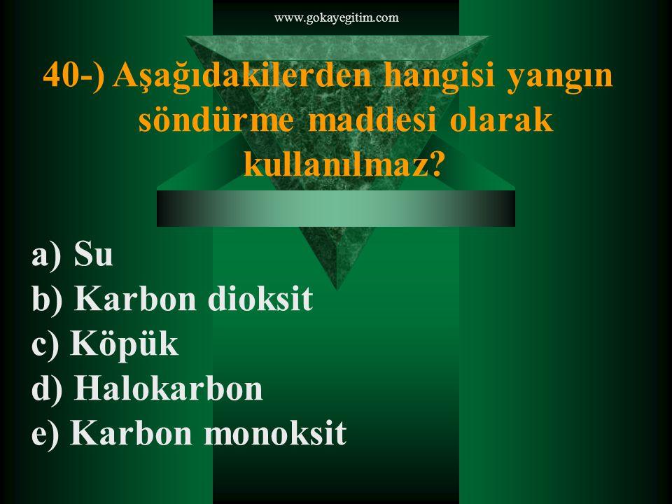 www.gokayegitim.com 40-) Aşağıdakilerden hangisi yangın söndürme maddesi olarak kullanılmaz Su. b) Karbon dioksit.