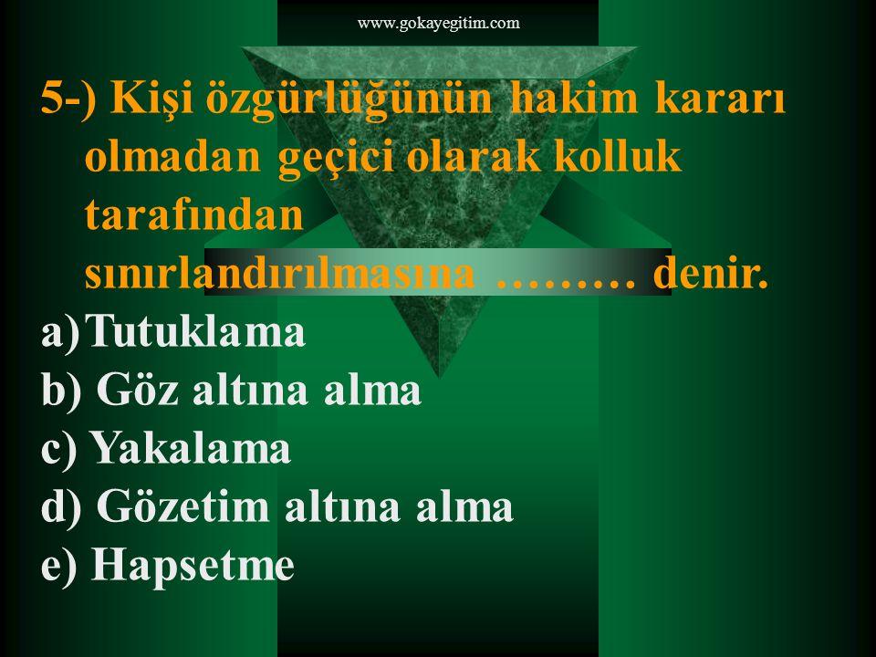 www.gokayegitim.com 5-) Kişi özgürlüğünün hakim kararı olmadan geçici olarak kolluk tarafından sınırlandırılmasına ……… denir.
