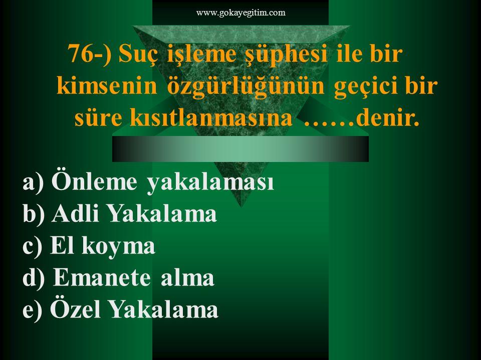 www.gokayegitim.com 76-) Suç işleme şüphesi ile bir kimsenin özgürlüğünün geçici bir süre kısıtlanmasına ……denir.