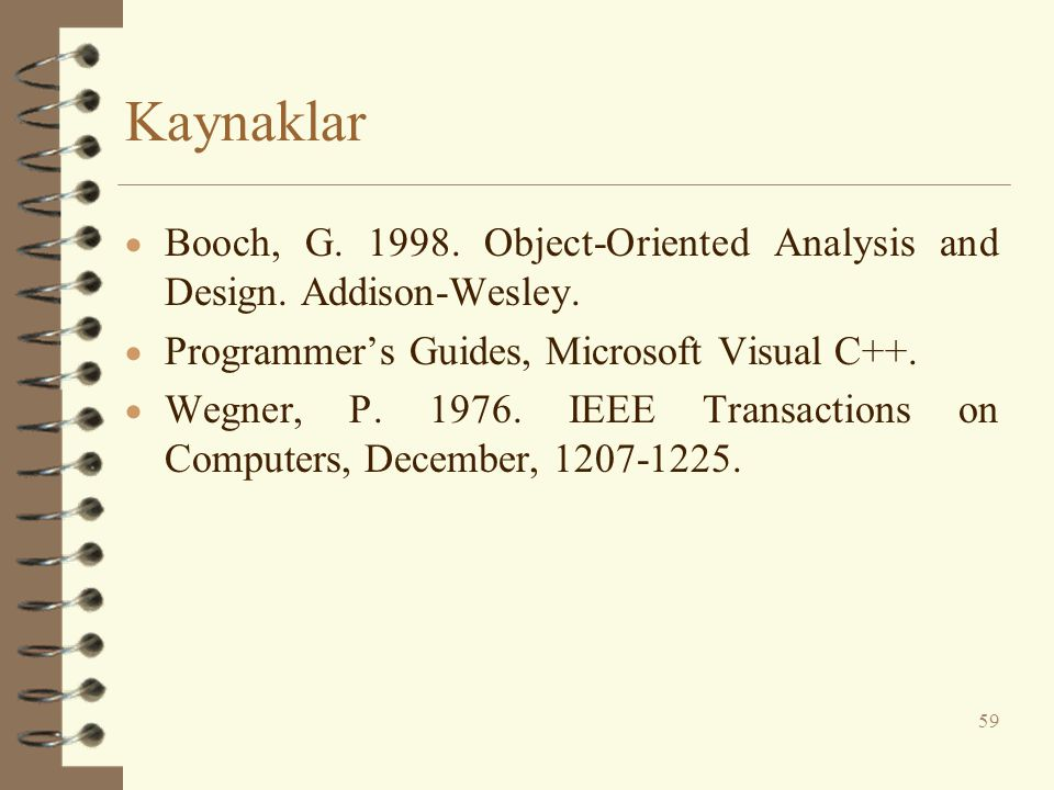 Kaynaklar Booch, G. 1998. Object-Oriented Analysis and Design. Addison-Wesley. Programmer's Guides, Microsoft Visual C++.