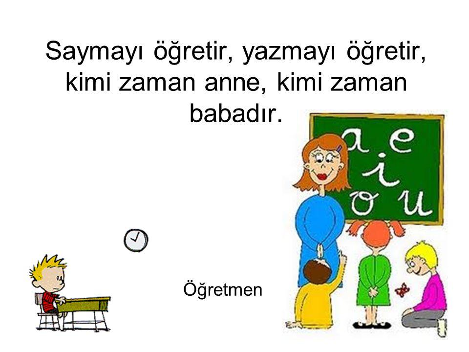 Saymayı öğretir, yazmayı öğretir, kimi zaman anne, kimi zaman babadır.