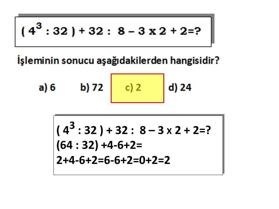 ( 43 : 32 ) + 32 : 8 – 3 X 2 + 2= (64 : 32) +4-6+2= 2+4-6+2=6-6+2=0+2=2