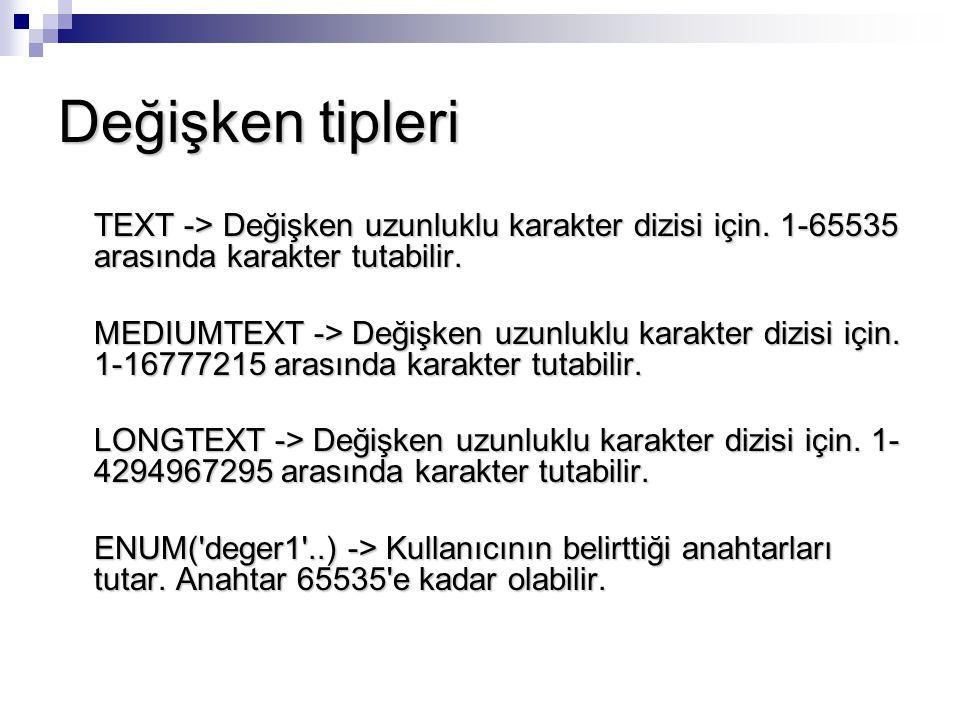 Değişken tipleri TEXT -> Değişken uzunluklu karakter dizisi için. 1-65535 arasında karakter tutabilir.
