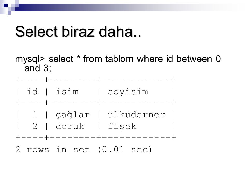 Select biraz daha.. mysql> select * from tablom where id between 0 and 3; +----+--------+------------+