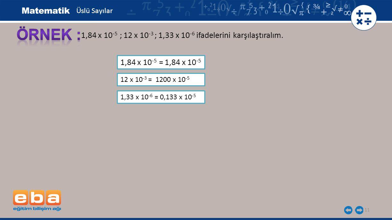 Üslü Sayılar ÖRNEK : 1,84 x 10-5 ; 12 x 10-3 ; 1,33 x 10-6 ifadelerini karşılaştıralım. 1,84 x 10-5 = 1,84 x 10-5.