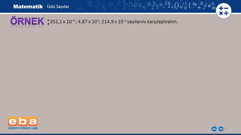 Üslü Sayılar ÖRNEK : 352,1 x 10-4 ; 4,87 x 103; 214,9 x 10-2 sayılarını karşılaştıralım.