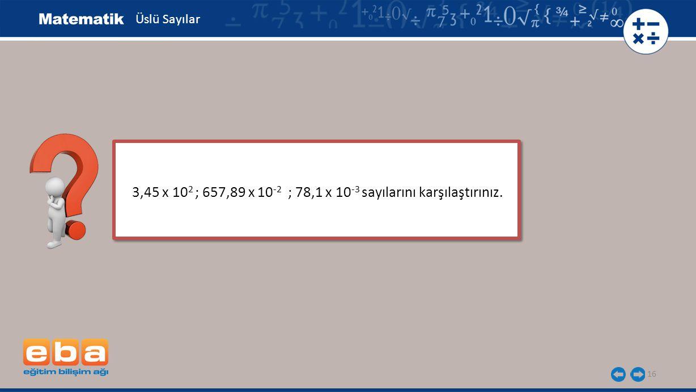 3,45 x 102 ; 657,89 x 10-2 ; 78,1 x 10-3 sayılarını karşılaştırınız.
