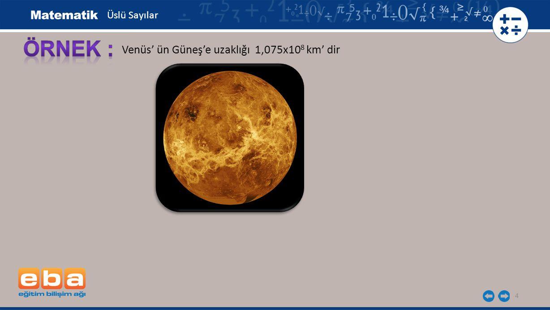 Üslü Sayılar ÖRNEK : Venüs' ün Güneş'e uzaklığı 1,075x108 km' dir