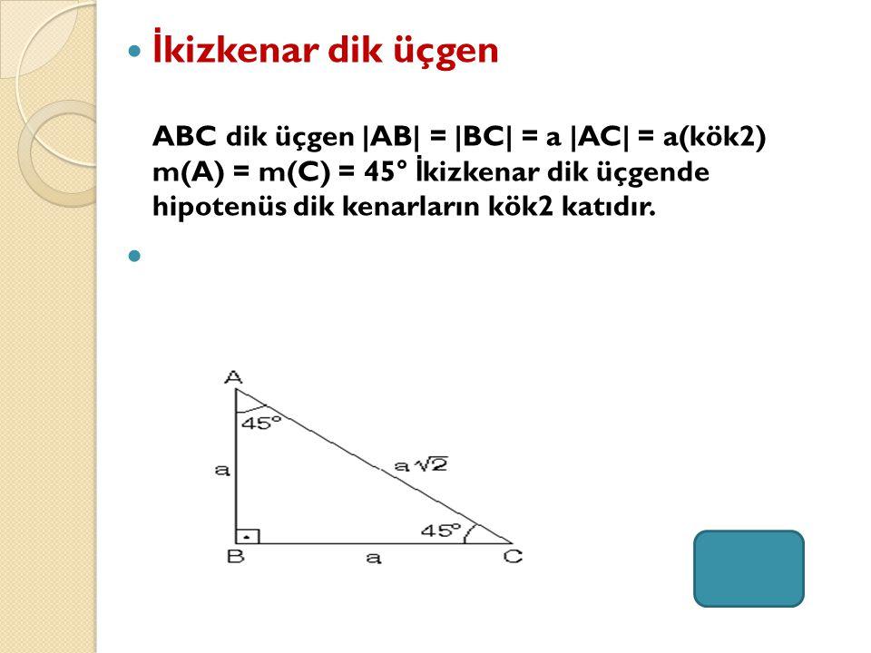 İkizkenar dik üçgen ABC dik üçgen |AB| = |BC| = a |AC| = a(kök2) m(A) = m(C) = 45° İkizkenar dik üçgende hipotenüs dik kenarların kök2 katıdır.