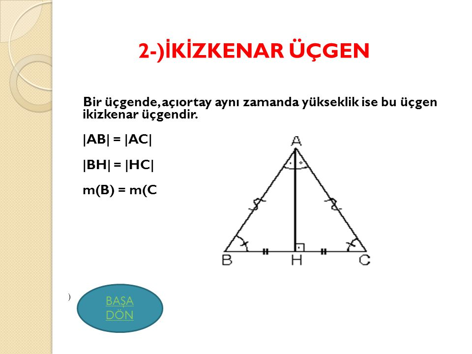 2-)İKİZKENAR ÜÇGEN Bir üçgende, açıortay aynı zamanda yükseklik ise bu üçgen ikizkenar üçgendir. |AB| = |AC| |BH| = |HC| m(B) = m(C.