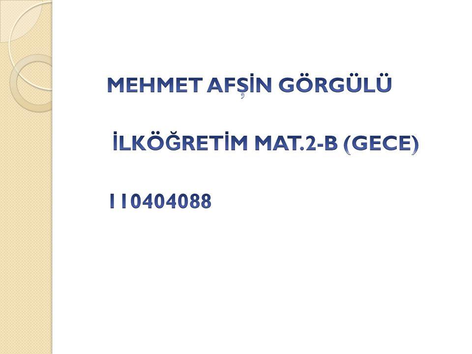 MEHMET AFŞİN GÖRGÜLÜ İLKÖĞRETİM MAT.2-B (GECE) 110404088
