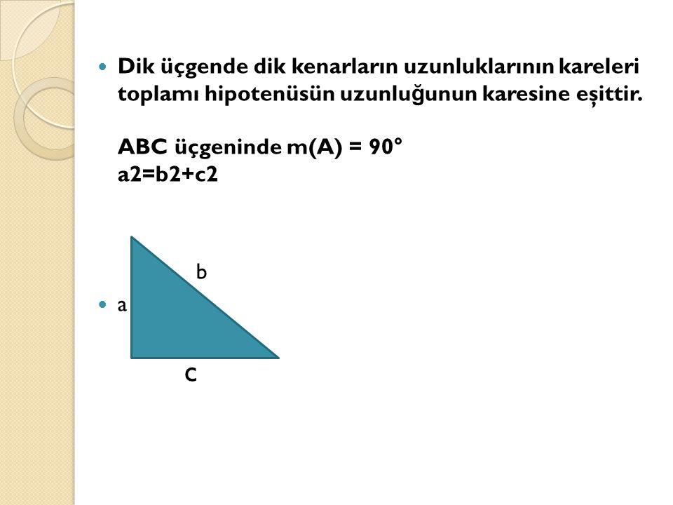 Dik üçgende dik kenarların uzunluklarının kareleri toplamı hipotenüsün uzunluğunun karesine eşittir. ABC üçgeninde m(A) = 90° a2=b2+c2