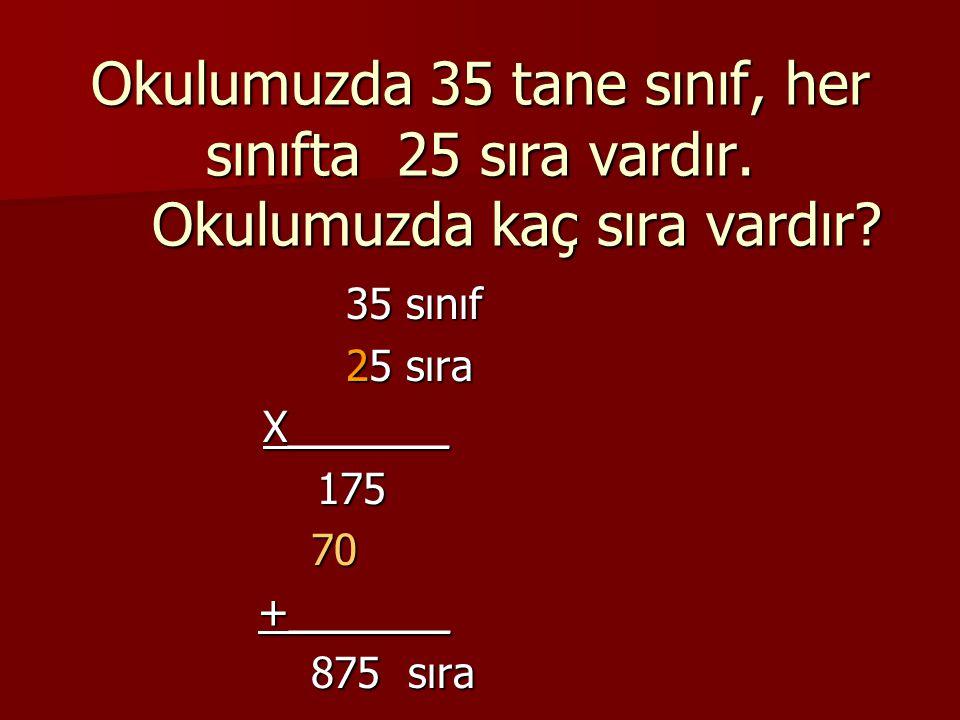 Okulumuzda 35 tane sınıf, her sınıfta 25 sıra vardır
