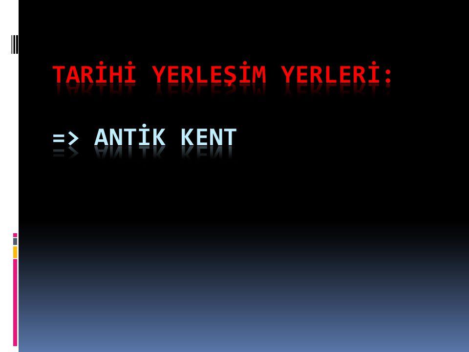 TARİHİ YERLEŞİM YERLERİ: => ANTİK KENT