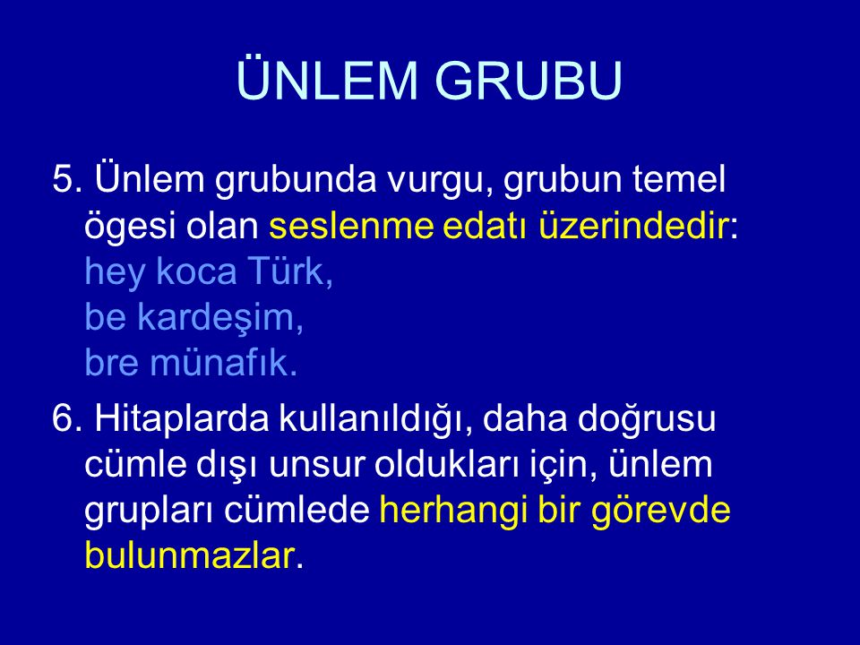 ÜNLEM GRUBU 5. Ünlem grubunda vurgu, grubun temel ögesi olan seslenme edatı üzerindedir: hey koca Türk, be kardeşim, bre münafık.