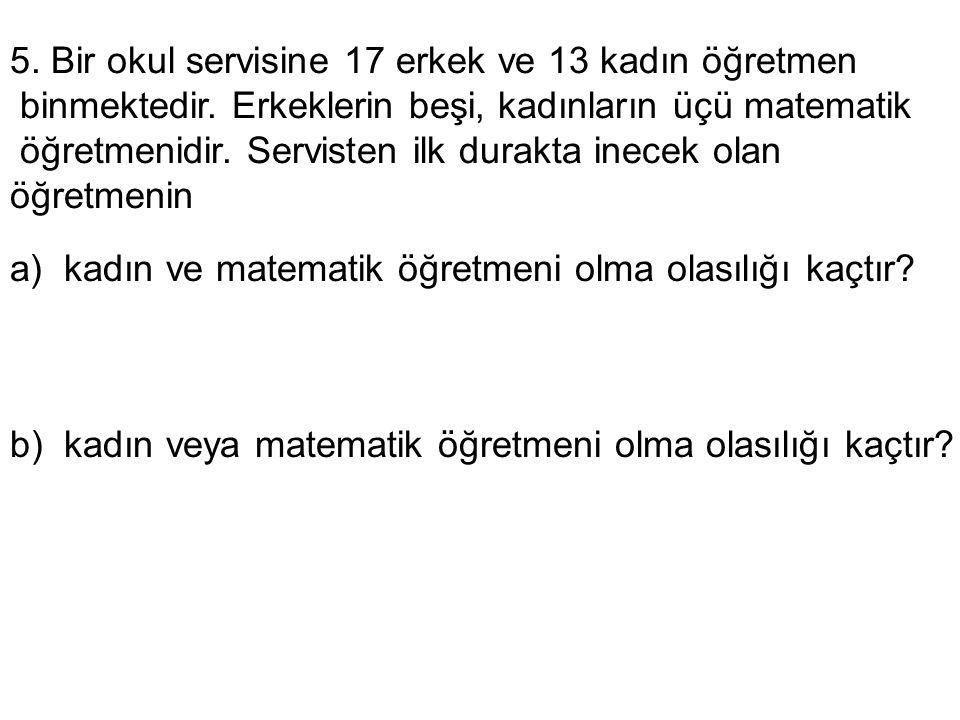 5. Bir okul servisine 17 erkek ve 13 kadın öğretmen