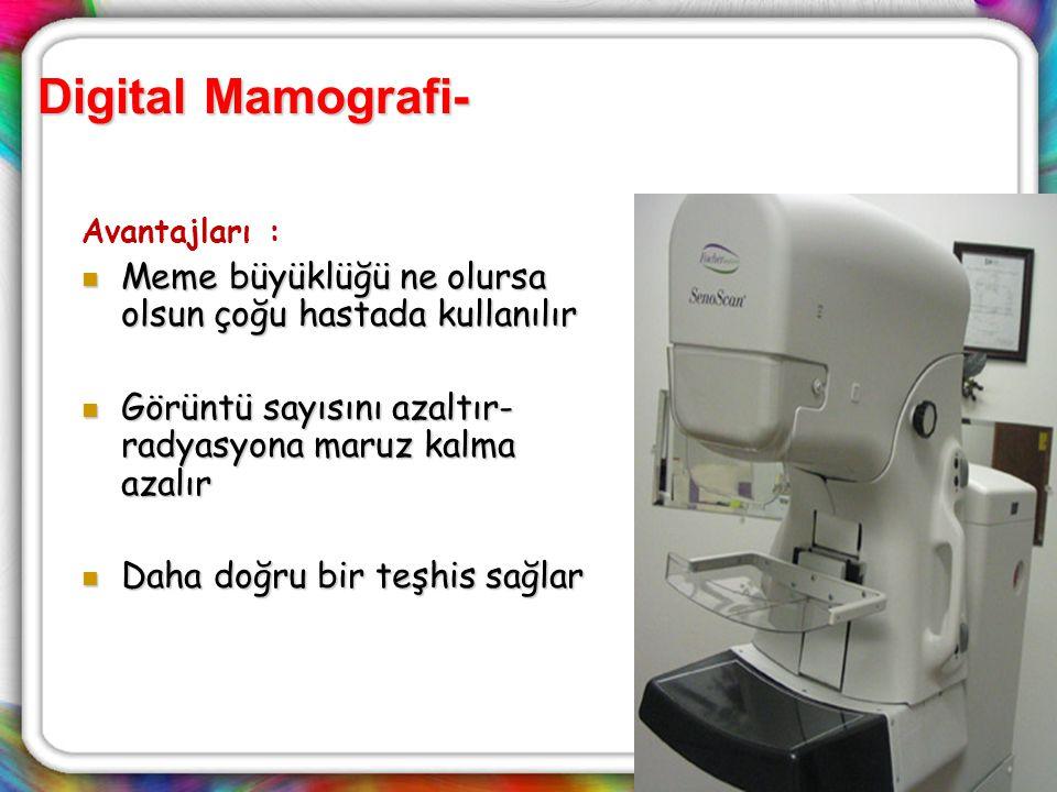Digital Mamografi- Avantajları : Meme büyüklüğü ne olursa olsun çoğu hastada kullanılır. Görüntü sayısını azaltır-radyasyona maruz kalma azalır.