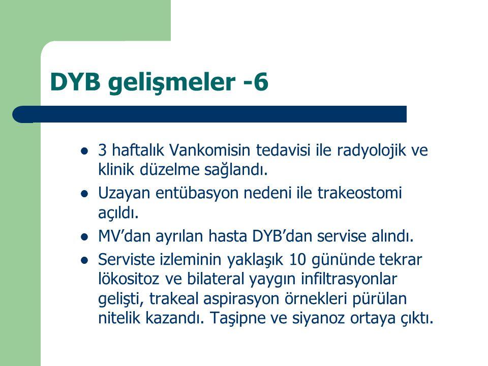 DYB gelişmeler -6 3 haftalık Vankomisin tedavisi ile radyolojik ve klinik düzelme sağlandı. Uzayan entübasyon nedeni ile trakeostomi açıldı.