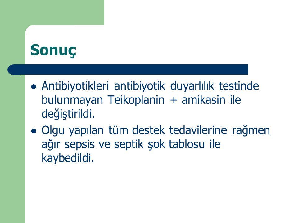 Sonuç Antibiyotikleri antibiyotik duyarlılık testinde bulunmayan Teikoplanin + amikasin ile değiştirildi.