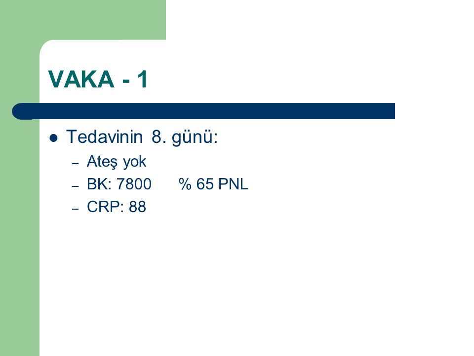 VAKA - 1 Tedavinin 8. günü: Ateş yok BK: 7800 % 65 PNL CRP: 88