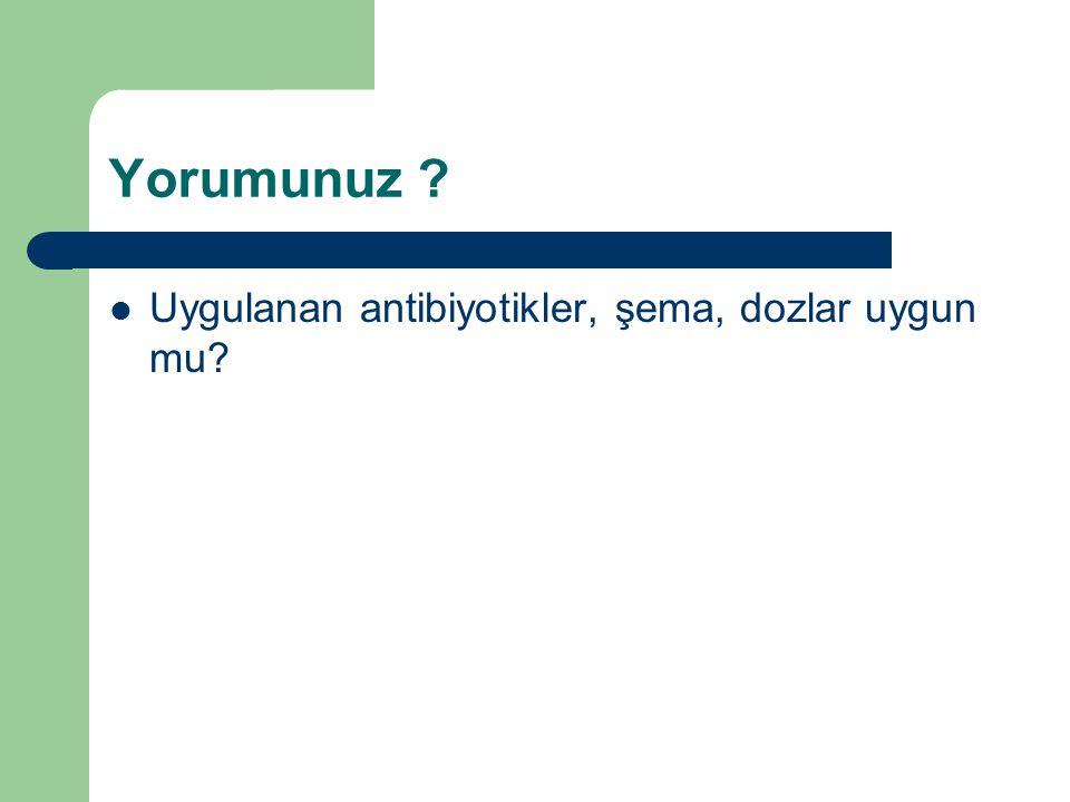 Yorumunuz Uygulanan antibiyotikler, şema, dozlar uygun mu