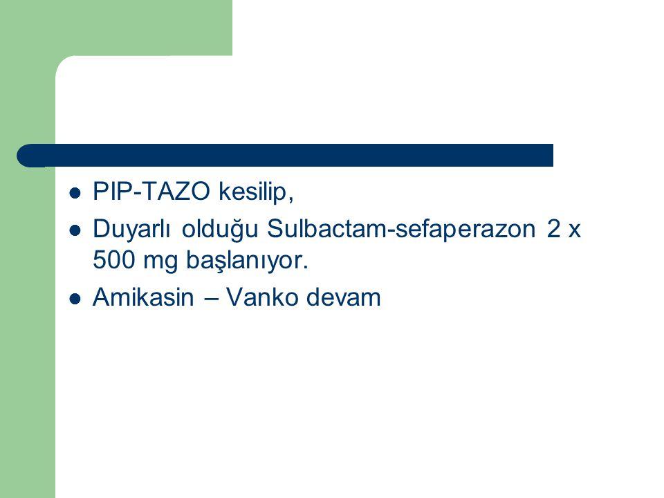 PIP-TAZO kesilip, Duyarlı olduğu Sulbactam-sefaperazon 2 x 500 mg başlanıyor.
