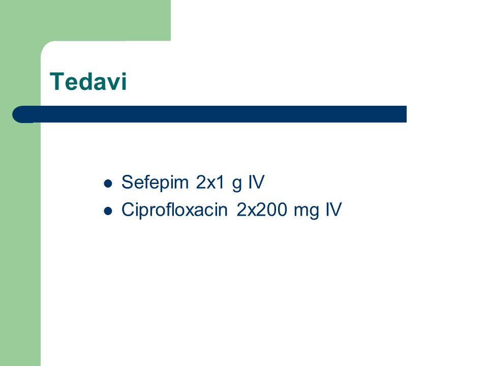 Tedavi Sefepim 2x1 g IV Ciprofloxacin 2x200 mg IV