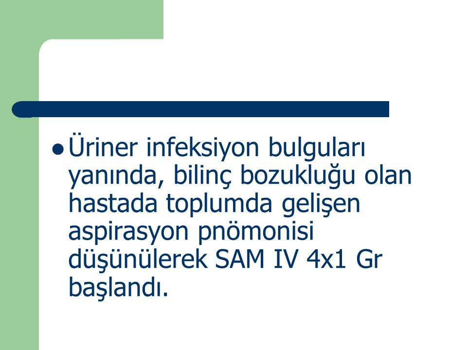 Üriner infeksiyon bulguları yanında, bilinç bozukluğu olan hastada toplumda gelişen aspirasyon pnömonisi düşünülerek SAM IV 4x1 Gr başlandı.