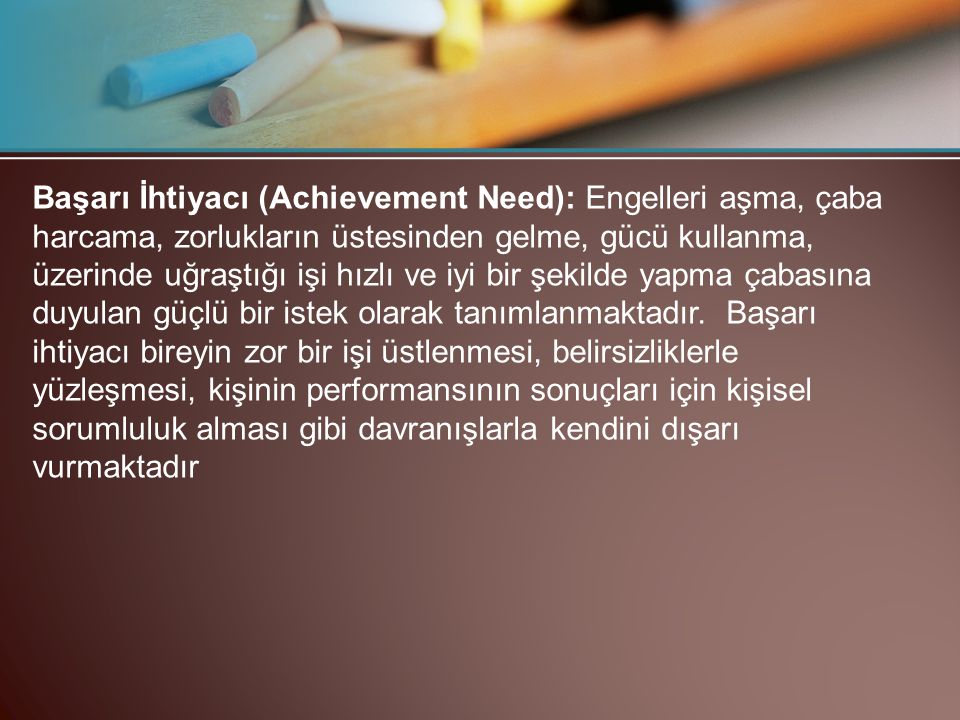Başarı İhtiyacı (Achievement Need): Engelleri aşma, çaba harcama, zorlukların üstesinden gelme, gücü kullanma, üzerinde uğraştığı işi hızlı ve iyi bir şekilde yapma çabasına duyulan güçlü bir istek olarak tanımlanmaktadır.