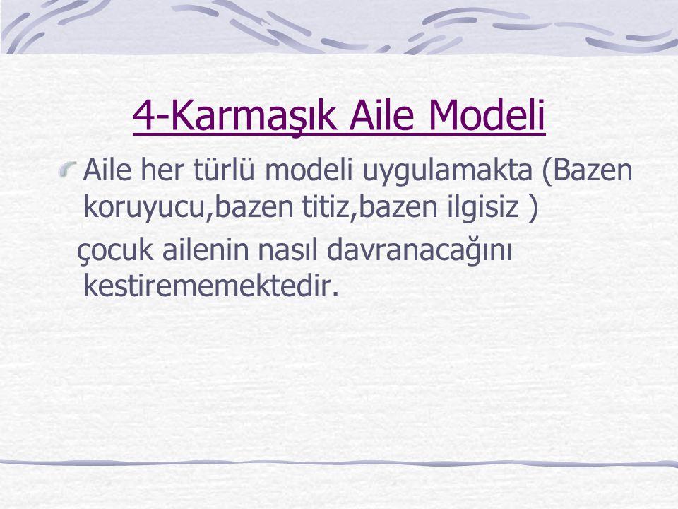 4-Karmaşık Aile Modeli Aile her türlü modeli uygulamakta (Bazen koruyucu,bazen titiz,bazen ilgisiz )