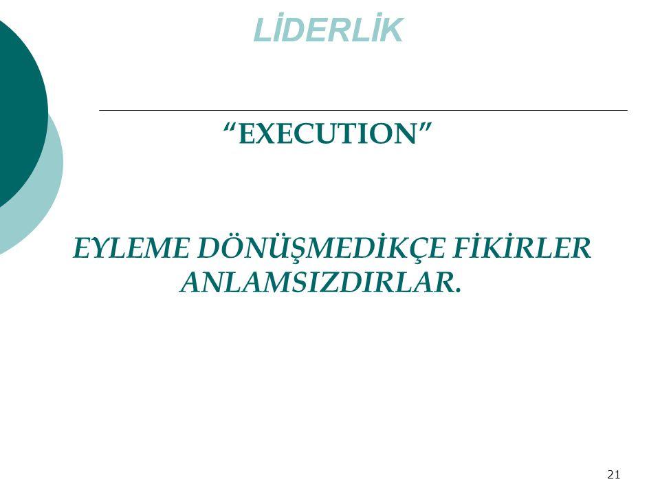 LİDERLİK EXECUTION EYLEME DÖNÜŞMEDİKÇE FİKİRLER ANLAMSIZDIRLAR.