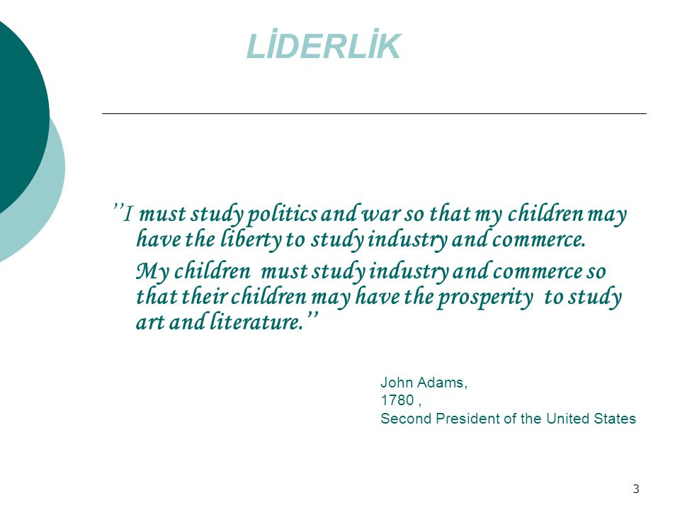 LİDERLİK ''I must study politics and war so that my children may have the liberty to study industry and commerce.