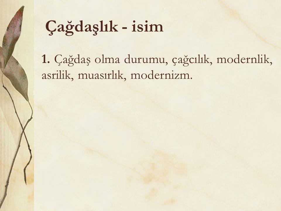 Çağdaşlık - isim 1. Çağdaş olma durumu, çağcılık, modernlik, asrilik, muasırlık, modernizm.