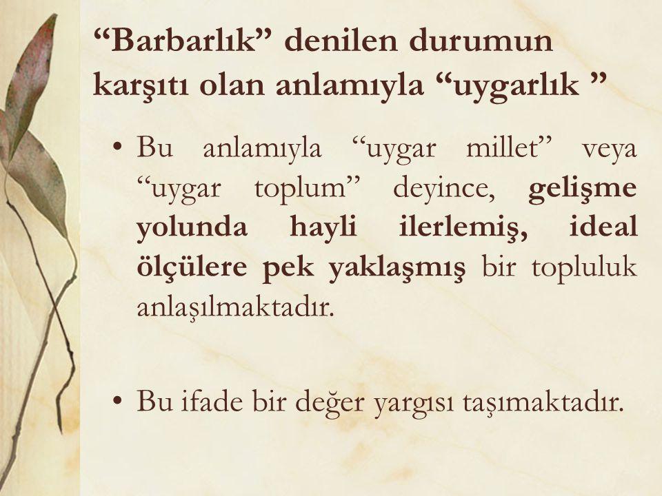 Barbarlık denilen durumun karşıtı olan anlamıyla uygarlık