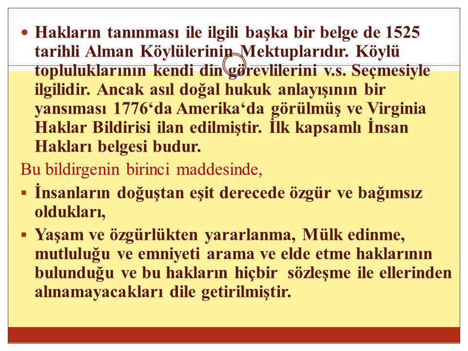 Hakların tanınması ile ilgili başka bir belge de 1525 tarihli Alman Köylülerinin Mektuplarıdır. Köylü topluluklarının kendi din görevlilerini v.s. Seçmesiyle ilgilidir. Ancak asıl doğal hukuk anlayışının bir yansıması 1776'da Amerika'da görülmüş ve Virginia Haklar Bildirisi ilan edilmiştir. İlk kapsamlı İnsan Hakları belgesi budur.