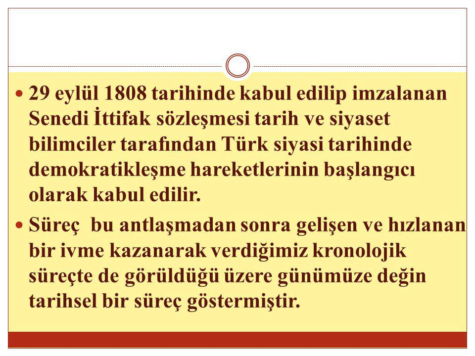 29 eylül 1808 tarihinde kabul edilip imzalanan Senedi İttifak sözleşmesi tarih ve siyaset bilimciler tarafından Türk siyasi tarihinde demokratikleşme hareketlerinin başlangıcı olarak kabul edilir.