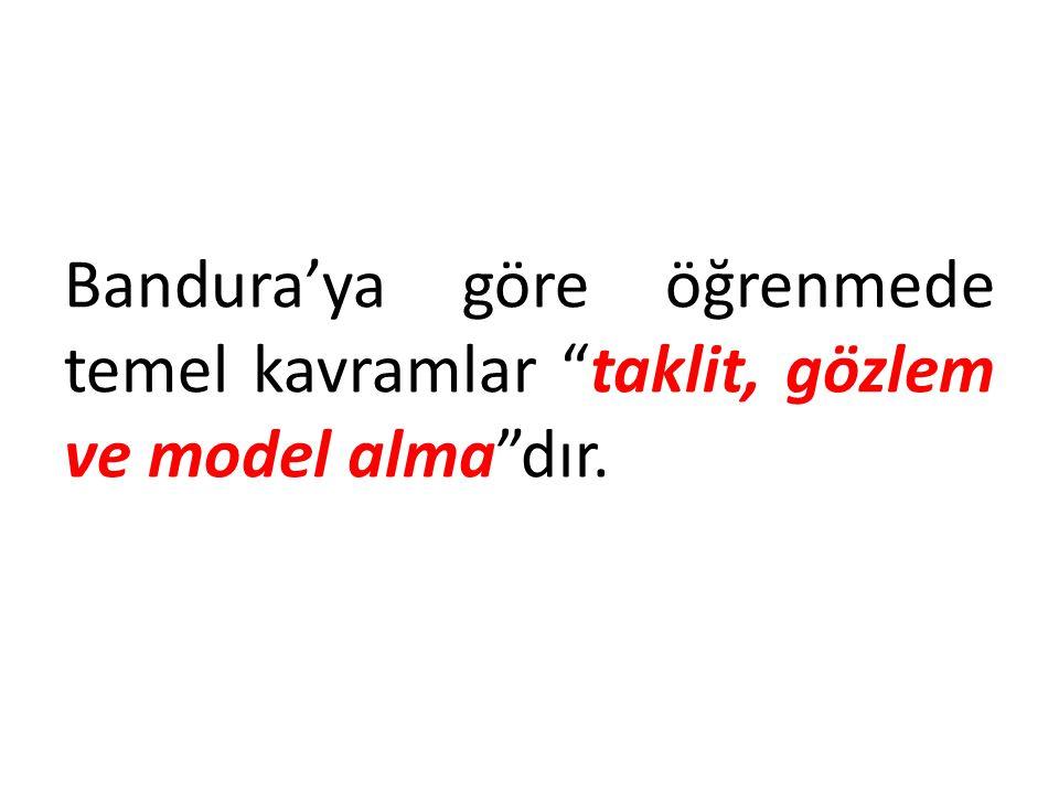 Bandura'ya göre öğrenmede temel kavramlar taklit, gözlem ve model alma dır.